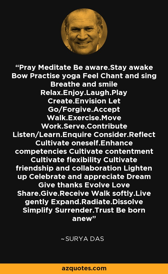 Pray Meditate Be aware.Stay awake Bow Practise yoga Feel Chant and sing Breathe and smile Relax.Enjoy.Laugh.Play Create.Envision Let Go/Forgive.Accept Walk.Exercise.Move Work.Serve.Contribute Listen/Learn.Enquire Consider.Reflect Cultivate oneself.Enhance competencies Cultivate contentment Cultivate flexibility Cultivate friendship and collaboration Lighten up Celebrate and appreciate Dream Give thanks Evolve Love Share.Give.Receive Walk softly.Live gently Expand.Radiate.Dissolve Simplify Surrender.Trust Be born anew - Surya Das
