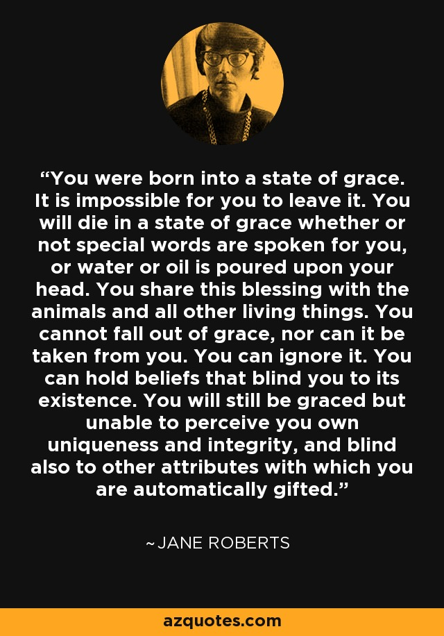 You were born into a state of grace. It is impossible for you to leave it. You will die in a state of grace whether or not special words are spoken for you, or water or oil is poured upon your head. You share this blessing with the animals and all other living things. You cannot fall out of grace, nor can it be taken from you. You can ignore it. You can hold beliefs that blind you to its existence. You will still be graced but unable to perceive you own uniqueness and integrity, and blind also to other attributes with which you are automatically gifted. - Jane Roberts