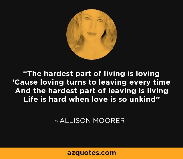 The hardest part of living is loving 'Cause loving turns to leaving every time And the hardest part of leaving is living Life is hard when love is so unkind - Allison Moorer