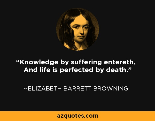 Knowledge by suffering entereth, And life is perfected by death. - Elizabeth Barrett Browning
