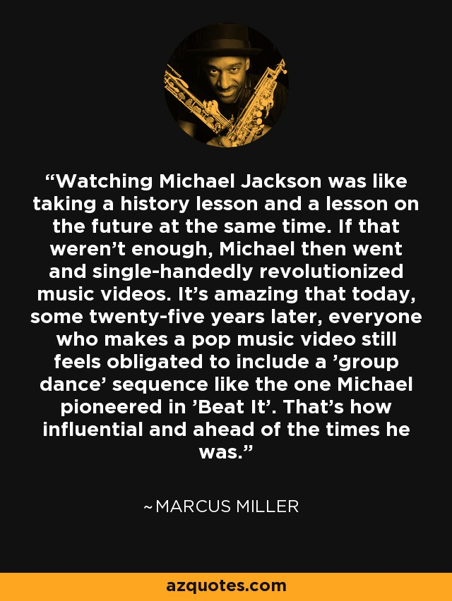 Watching Michael Jackson was like taking a history lesson and a lesson on the future at the same time. If that weren't enough, Michael then went and single-handedly revolutionized music videos. It's amazing that today, some twenty-five years later, everyone who makes a pop music video still feels obligated to include a 'group dance' sequence like the one Michael pioneered in 'Beat It'. That's how influential and ahead of the times he was. - Marcus Miller