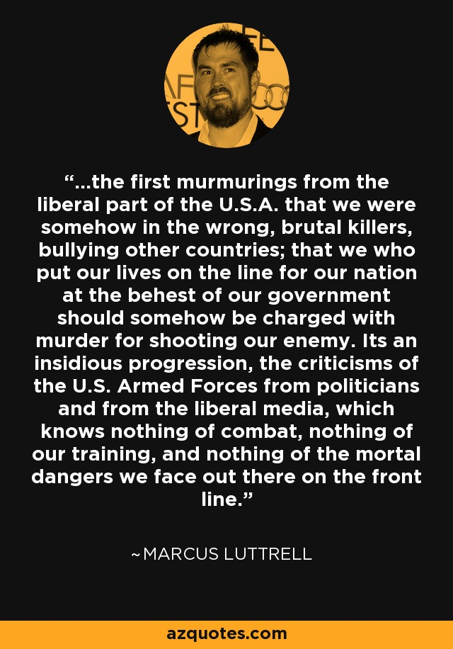 ...the first murmurings from the liberal part of the U.S.A. that we were somehow in the wrong, brutal killers, bullying other countries; that we who put our lives on the line for our nation at the behest of our government should somehow be charged with murder for shooting our enemy. Its an insidious progression, the criticisms of the U.S. Armed Forces from politicians and from the liberal media, which knows nothing of combat, nothing of our training, and nothing of the mortal dangers we face out there on the front line. - Marcus Luttrell