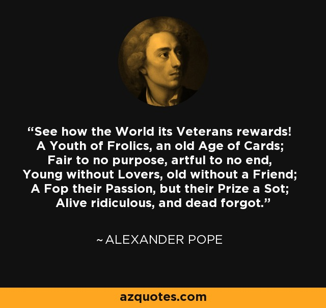 See how the World its Veterans rewards! A Youth of Frolics, an old Age of Cards; Fair to no purpose, artful to no end, Young without Lovers, old without a Friend; A Fop their Passion, but their Prize a Sot; Alive ridiculous, and dead forgot. - Alexander Pope
