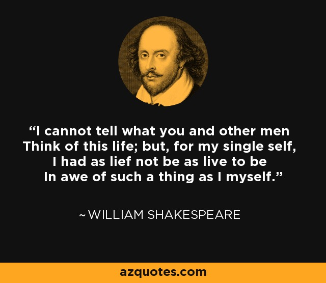 I cannot tell what you and other men Think of this life; but, for my single self, I had as lief not be as live to be In awe of such a thing as I myself. - William Shakespeare