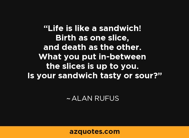 Life is like a sandwich! Birth as one slice, and death as the other. What you put in-between the slices is up to you. Is your sandwich tasty or sour? - Alan Rufus