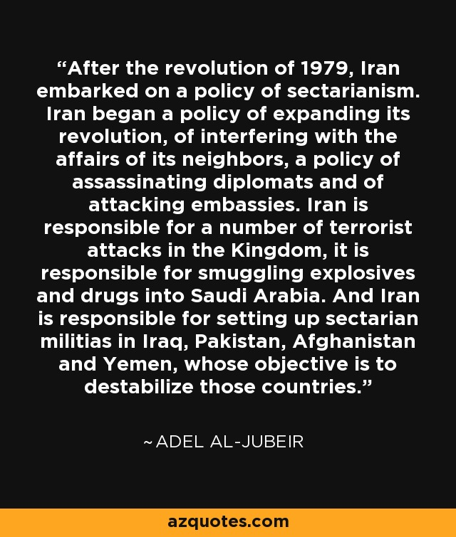 After the revolution of 1979, Iran embarked on a policy of sectarianism. Iran began a policy of expanding its revolution, of interfering with the affairs of its neighbors, a policy of assassinating diplomats and of attacking embassies. Iran is responsible for a number of terrorist attacks in the Kingdom, it is responsible for smuggling explosives and drugs into Saudi Arabia. And Iran is responsible for setting up sectarian militias in Iraq, Pakistan, Afghanistan and Yemen, whose objective is to destabilize those countries. - Adel al-Jubeir