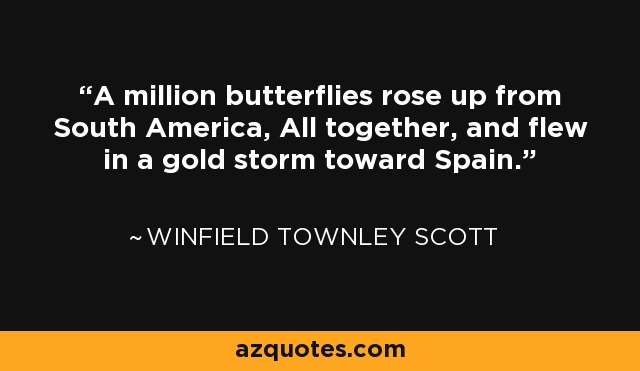 A million butterflies rose up from South America, All together, and flew in a gold storm toward Spain. - Winfield Townley Scott
