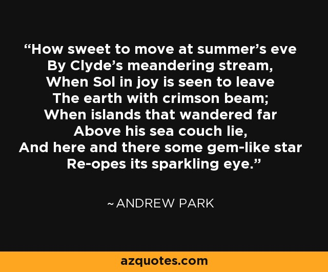 How sweet to move at summer's eve By Clyde's meandering stream, When Sol in joy is seen to leave The earth with crimson beam; When islands that wandered far Above his sea couch lie, And here and there some gem-like star Re-opes its sparkling eye. - Andrew Park