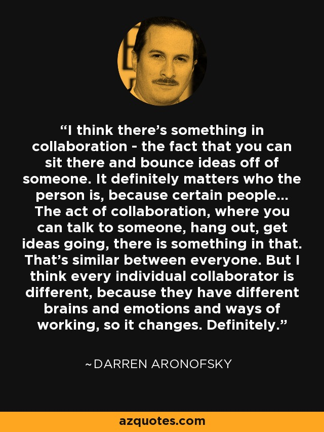 I think there's something in collaboration - the fact that you can sit there and bounce ideas off of someone. It definitely matters who the person is, because certain people... The act of collaboration, where you can talk to someone, hang out, get ideas going, there is something in that. That's similar between everyone. But I think every individual collaborator is different, because they have different brains and emotions and ways of working, so it changes. Definitely. - Darren Aronofsky
