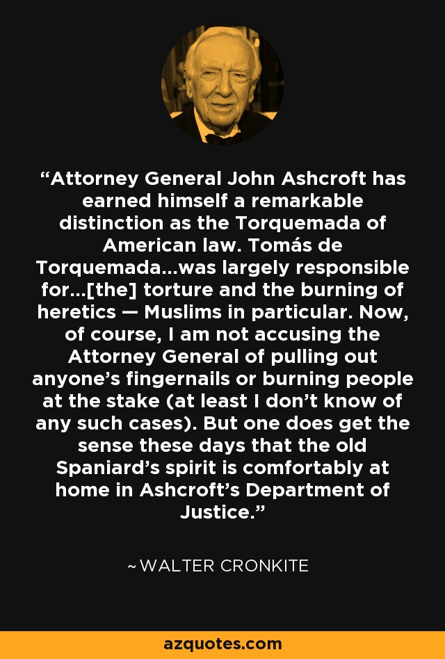 Attorney General John Ashcroft has earned himself a remarkable distinction as the Torquemada of American law. Tomás de Torquemada...was largely responsible for...[the] torture and the burning of heretics — Muslims in particular. Now, of course, I am not accusing the Attorney General of pulling out anyone's fingernails or burning people at the stake (at least I don't know of any such cases). But one does get the sense these days that the old Spaniard's spirit is comfortably at home in Ashcroft's Department of Justice. - Walter Cronkite