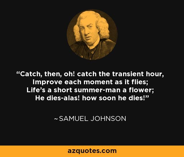 Catch, then, oh! catch the transient hour, Improve each moment as it flies; Life's a short summer-man a flower; He dies-alas! how soon he dies! - Samuel Johnson