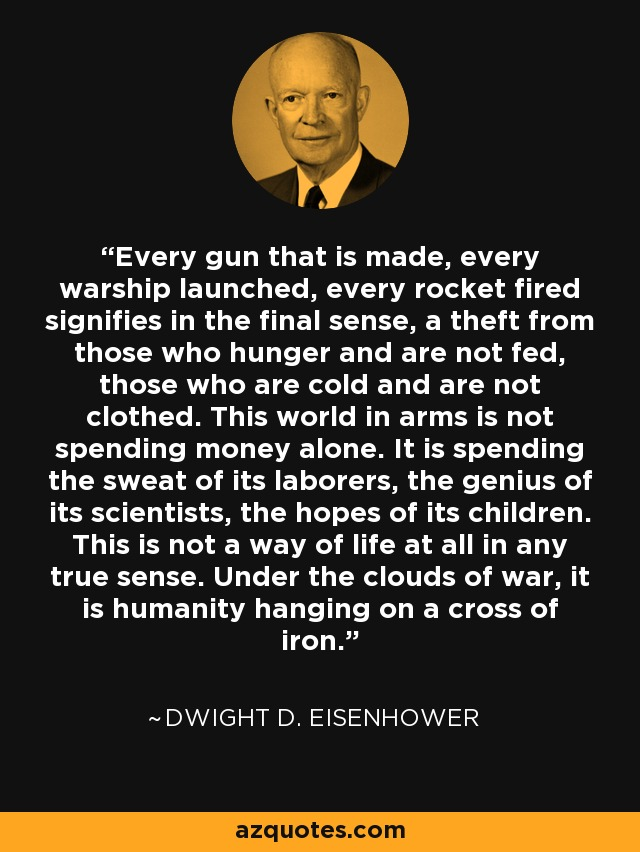 Every gun that is made, every warship launched, every rocket fired signifies in the final sense, a theft from those who hunger and are not fed, those who are cold and are not clothed. This world in arms is not spending money alone. It is spending the sweat of its laborers, the genius of its scientists, the hopes of its children. This is not a way of life at all in any true sense. Under the clouds of war, it is humanity hanging on a cross of iron. - Dwight D. Eisenhower