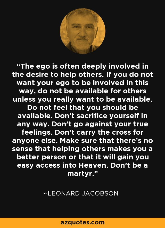 The ego is often deeply involved in the desire to help others. If you do not want your ego to be involved in this way, do not be available for others unless you really want to be available. Do not feel that you should be available. Don't sacrifice yourself in any way. Don't go against your true feelings. Don't carry the cross for anyone else. Make sure that there's no sense that helping others makes you a better person or that it will gain you easy access into Heaven. Don't be a martyr. - Leonard Jacobson