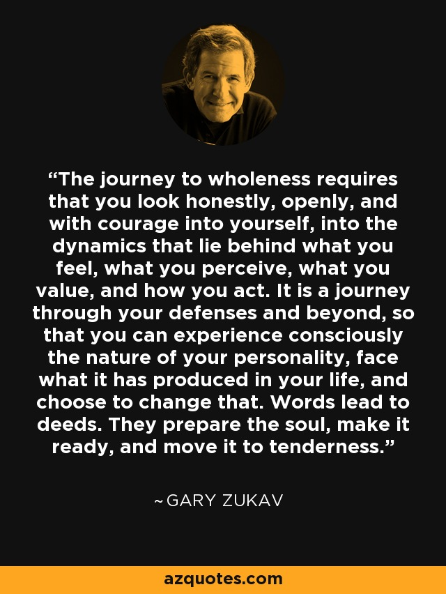 The journey to wholeness requires that you look honestly, openly, and with courage into yourself, into the dynamics that lie behind what you feel, what you perceive, what you value, and how you act. It is a journey through your defenses and beyond, so that you can experience consciously the nature of your personality, face what it has produced in your life, and choose to change that. Words lead to deeds. They prepare the soul, make it ready, and move it to tenderness. - Gary Zukav