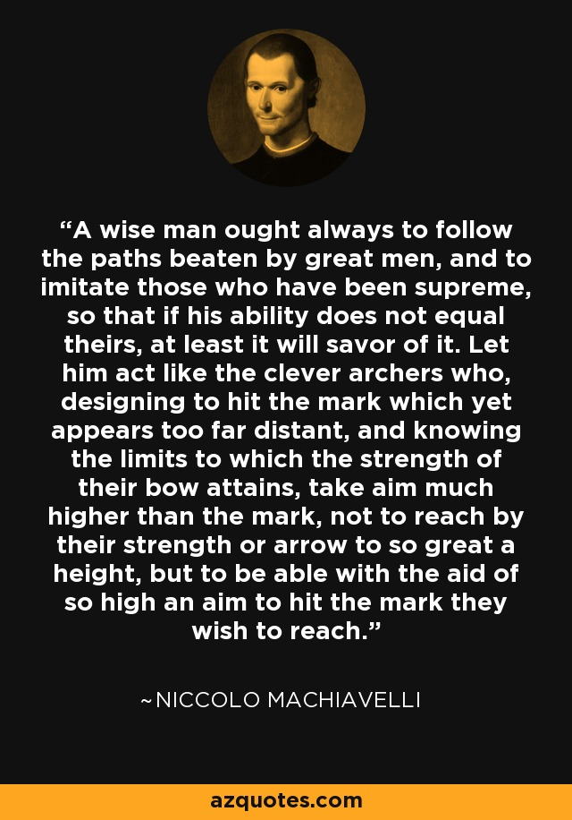 A wise man ought always to follow the paths beaten by great men, and to imitate those who have been supreme, so that if his ability does not equal theirs, at least it will savor of it. Let him act like the clever archers who, designing to hit the mark which yet appears too far distant, and knowing the limits to which the strength of their bow attains, take aim much higher than the mark, not to reach by their strength or arrow to so great a height, but to be able with the aid of so high an aim to hit the mark they wish to reach. - Niccolo Machiavelli