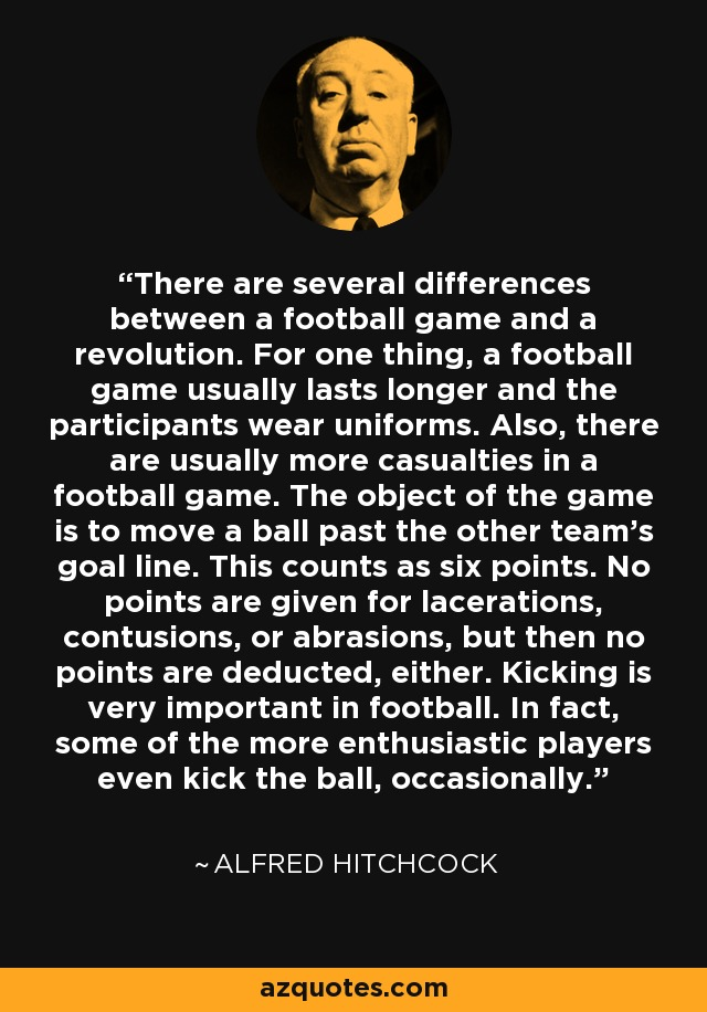 There are several differences between a football game and a revolution. For one thing, a football game usually lasts longer and the participants wear uniforms. Also, there are usually more casualties in a football game. The object of the game is to move a ball past the other team's goal line. This counts as six points. No points are given for lacerations, contusions, or abrasions, but then no points are deducted, either. Kicking is very important in football. In fact, some of the more enthusiastic players even kick the ball, occasionally. - Alfred Hitchcock