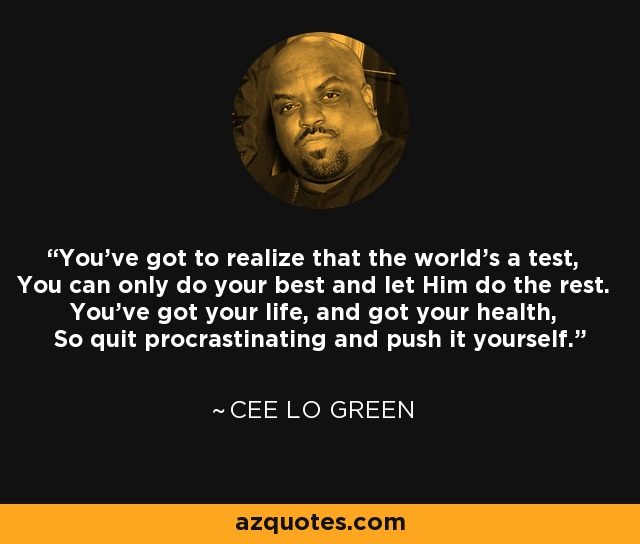 You've got to realize that the world's a test, You can only do your best and let Him do the rest. You've got your life, and got your health, So quit procrastinating and push it yourself. - Cee Lo Green