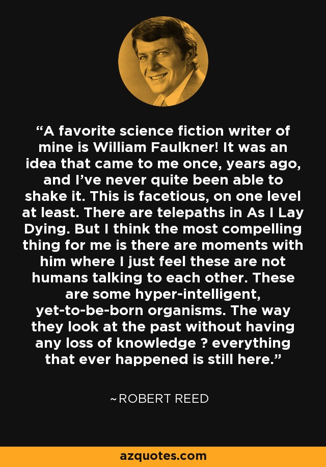 A favorite science fiction writer of mine is William Faulkner! It was an idea that came to me once, years ago, and I've never quite been able to shake it. This is facetious, on one level at least. There are telepaths in As I Lay Dying. But I think the most compelling thing for me is there are moments with him where I just feel these are not humans talking to each other. These are some hyper-intelligent, yet-to-be-born organisms. The way they look at the past without having any loss of knowledge – everything that ever happened is still here. - Robert Reed