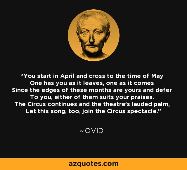 You start in April and cross to the time of May One has you as it leaves, one as it comes Since the edges of these months are yours and defer To you, either of them suits your praises. The Circus continues and the theatre's lauded palm, Let this song, too, join the Circus spectacle. - Ovid
