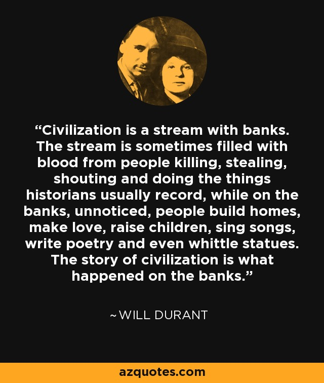 Civilization is a stream with banks. The stream is sometimes filled with blood from people killing, stealing, shouting and doing the things historians usually record, while on the banks, unnoticed, people build homes, make love, raise children, sing songs, write poetry and even whittle statues. The story of civilization is what happened on the banks. - Will Durant