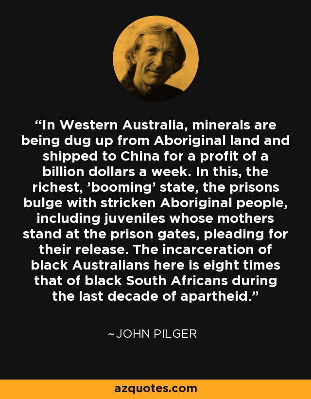 In Western Australia, minerals are being dug up from Aboriginal land and shipped to China for a profit of a billion dollars a week. In this, the richest, 'booming' state, the prisons bulge with stricken Aboriginal people, including juveniles whose mothers stand at the prison gates, pleading for their release. The incarceration of black Australians here is eight times that of black South Africans during the last decade of apartheid. - John Pilger