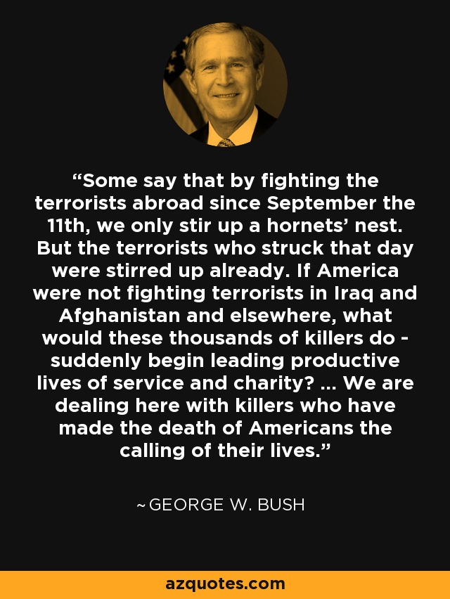 Some say that by fighting the terrorists abroad since September the 11th, we only stir up a hornets' nest. But the terrorists who struck that day were stirred up already. If America were not fighting terrorists in Iraq and Afghanistan and elsewhere, what would these thousands of killers do - suddenly begin leading productive lives of service and charity? ... We are dealing here with killers who have made the death of Americans the calling of their lives. - George W. Bush