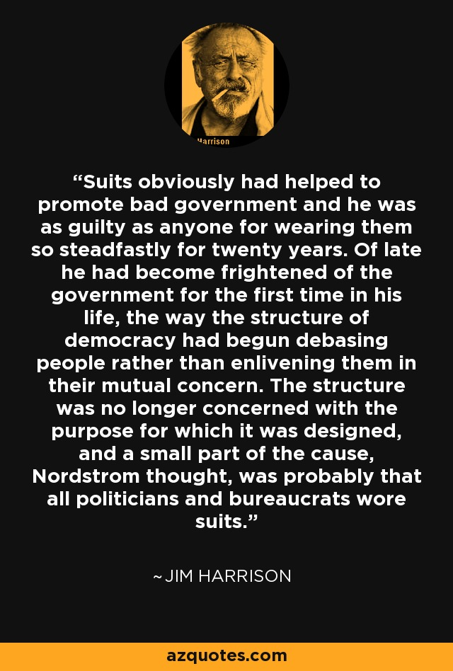 Suits obviously had helped to promote bad government and he was as guilty as anyone for wearing them so steadfastly for twenty years. Of late he had become frightened of the government for the first time in his life, the way the structure of democracy had begun debasing people rather than enlivening them in their mutual concern. The structure was no longer concerned with the purpose for which it was designed, and a small part of the cause, Nordstrom thought, was probably that all politicians and bureaucrats wore suits. - Jim Harrison