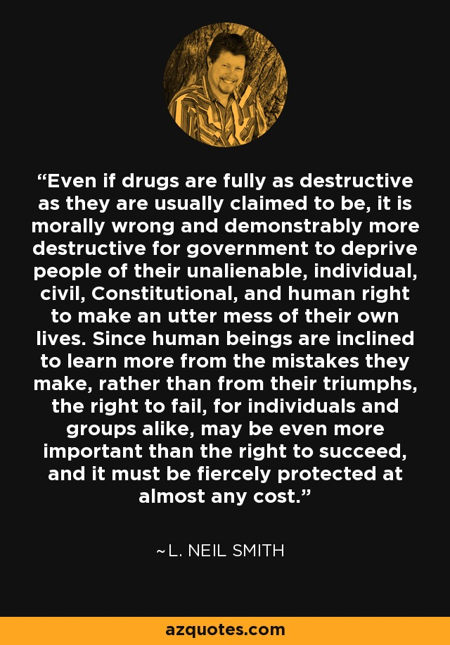 Even if drugs are fully as destructive as they are usually claimed to be, it is morally wrong and demonstrably more destructive for government to deprive people of their unalienable, individual, civil, Constitutional, and human right to make an utter mess of their own lives. Since human beings are inclined to learn more from the mistakes they make, rather than from their triumphs, the right to fail, for individuals and groups alike, may be even more important than the right to succeed, and it must be fiercely protected at almost any cost. - L. Neil Smith