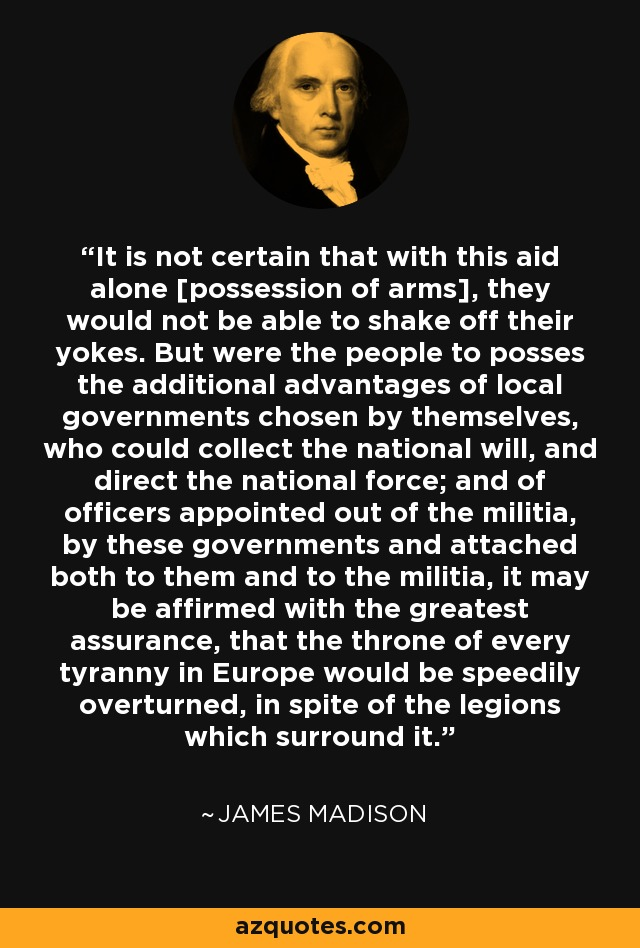 It is not certain that with this aid alone [possession of arms], they would not be able to shake off their yokes. But were the people to posses the additional advantages of local governments chosen by themselves, who could collect the national will, and direct the national force; and of officers appointed out of the militia, by these governments and attached both to them and to the militia, it may be affirmed with the greatest assurance, that the throne of every tyranny in Europe would be speedily overturned, in spite of the legions which surround it. - James Madison