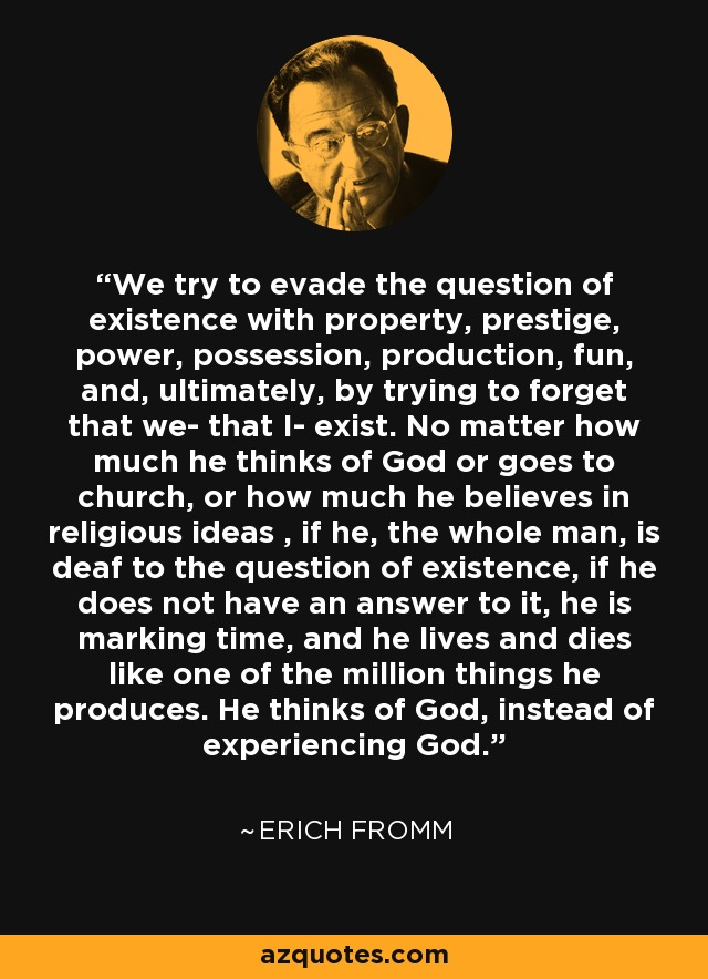 We try to evade the question of existence with property, prestige, power, possession, production, fun, and, ultimately, by trying to forget that we- that I- exist. No matter how much he thinks of God or goes to church, or how much he believes in religious ideas , if he, the whole man, is deaf to the question of existence, if he does not have an answer to it, he is marking time, and he lives and dies like one of the million things he produces. He thinks of God, instead of experiencing God. - Erich Fromm