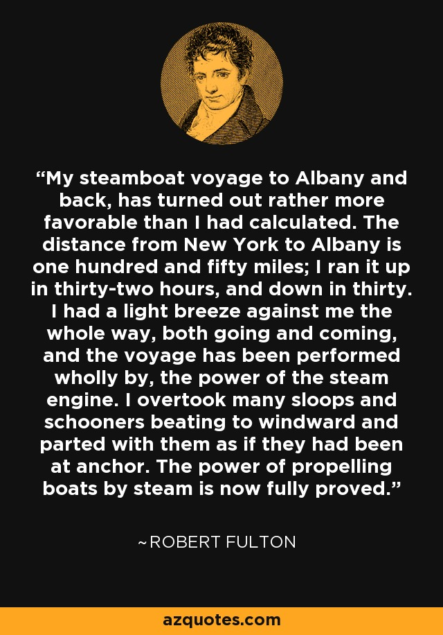 My steamboat voyage to Albany and back, has turned out rather more favorable than I had calculated. The distance from New York to Albany is one hundred and fifty miles; I ran it up in thirty-two hours, and down in thirty. I had a light breeze against me the whole way, both going and coming, and the voyage has been performed wholly by, the power of the steam engine. I overtook many sloops and schooners beating to windward and parted with them as if they had been at anchor. The power of propelling boats by steam is now fully proved. - Robert Fulton