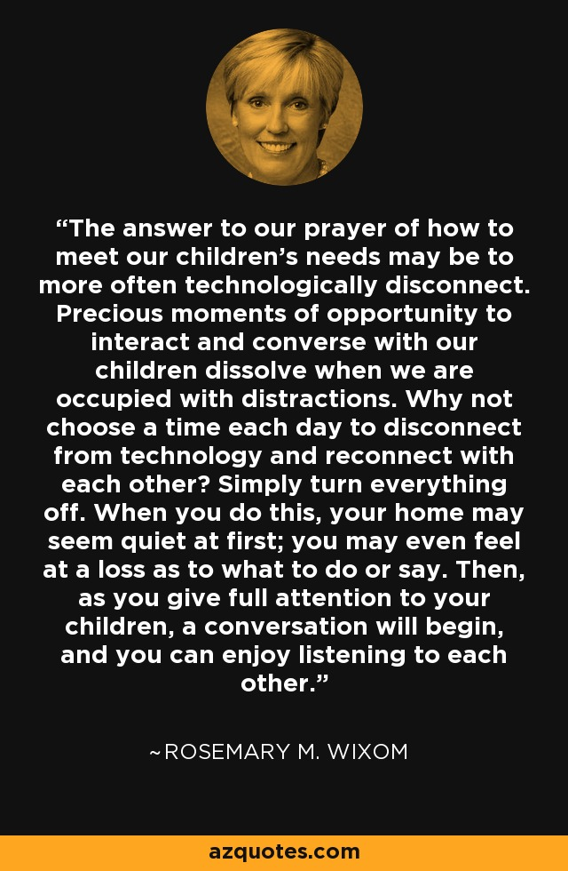 The answer to our prayer of how to meet our children's needs may be to more often technologically disconnect. Precious moments of opportunity to interact and converse with our children dissolve when we are occupied with distractions. Why not choose a time each day to disconnect from technology and reconnect with each other? Simply turn everything off. When you do this, your home may seem quiet at first; you may even feel at a loss as to what to do or say. Then, as you give full attention to your children, a conversation will begin, and you can enjoy listening to each other. - Rosemary M. Wixom