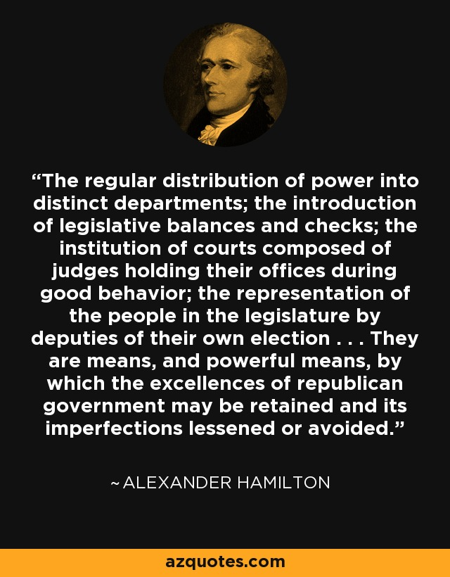 The regular distribution of power into distinct departments; the introduction of legislative balances and checks; the institution of courts composed of judges holding their offices during good behavior; the representation of the people in the legislature by deputies of their own election . . . They are means, and powerful means, by which the excellences of republican government may be retained and its imperfections lessened or avoided. - Alexander Hamilton
