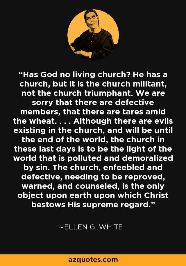 Has God no living church? He has a church, but it is the church militant, not the church triumphant. We are sorry that there are defective members, that there are tares amid the wheat. . . . Although there are evils existing in the church, and will be until the end of the world, the church in these last days is to be the light of the world that is polluted and demoralized by sin. The church, enfeebled and defective, needing to be reproved, warned, and counseled, is the only object upon earth upon which Christ bestows His supreme regard. - Ellen G. White