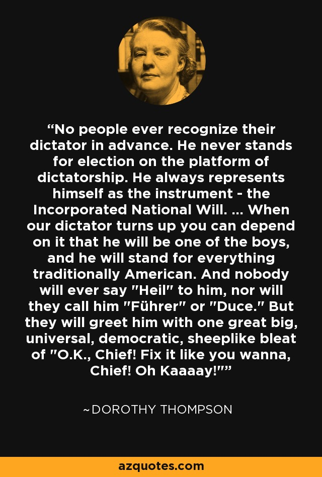 No people ever recognize their dictator in advance. He never stands for election on the platform of dictatorship. He always represents himself as the instrument - the Incorporated National Will. ... When our dictator turns up you can depend on it that he will be one of the boys, and he will stand for everything traditionally American. And nobody will ever say