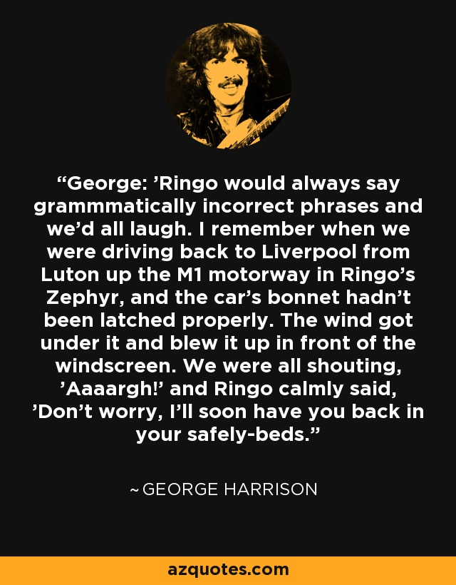 George: 'Ringo would always say grammmatically incorrect phrases and we'd all laugh. I remember when we were driving back to Liverpool from Luton up the M1 motorway in Ringo's Zephyr, and the car's bonnet hadn't been latched properly. The wind got under it and blew it up in front of the windscreen. We were all shouting, 'Aaaargh!' and Ringo calmly said, 'Don't worry, I'll soon have you back in your safely-beds. - George Harrison