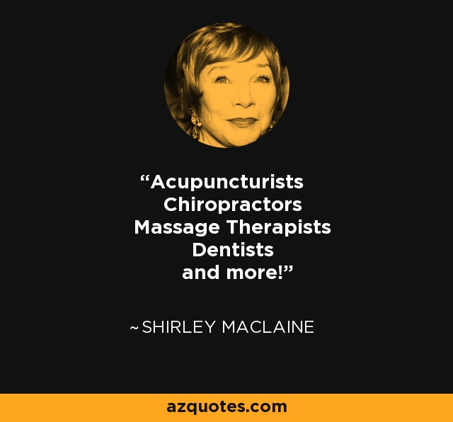 Acupuncturists Chiropractors Massage Therapists Dentists and more! - Shirley MacLaine