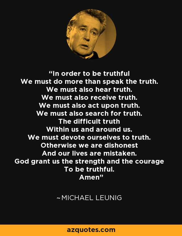 In order to be truthful We must do more than speak the truth. We must also hear truth. We must also receive truth. We must also act upon truth. We must also search for truth. The difficult truth Within us and around us. We must devote ourselves to truth. Otherwise we are dishonest And our lives are mistaken. God grant us the strength and the courage To be truthful. Amen - Michael Leunig