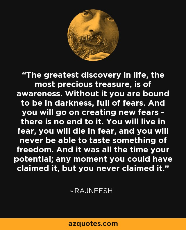 The greatest discovery in life, the most precious treasure, is of awareness. Without it you are bound to be in darkness, full of fears. And you will go on creating new fears - there is no end to it. You will live in fear, you will die in fear, and you will never be able to taste something of freedom. And it was all the time your potential; any moment you could have claimed it, but you never claimed it. - Rajneesh