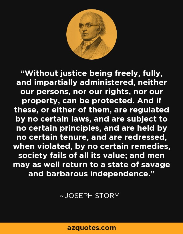 Without justice being freely, fully, and impartially administered, neither our persons, nor our rights, nor our property, can be protected. And if these, or either of them, are regulated by no certain laws, and are subject to no certain principles, and are held by no certain tenure, and are redressed, when violated, by no certain remedies, society fails of all its value; and men may as well return to a state of savage and barbarous independence. - Joseph Story
