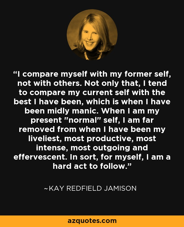 I compare myself with my former self, not with others. Not only that, I tend to compare my current self with the best I have been, which is when I have been midly manic. When I am my present