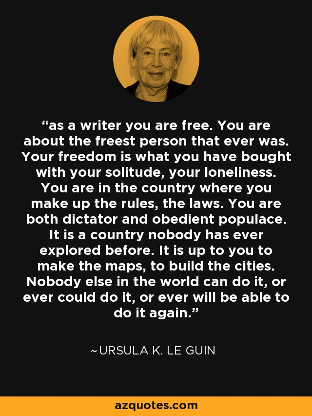 as a writer you are free. You are about the freest person that ever was. Your freedom is what you have bought with your solitude, your loneliness. You are in the country where you make up the rules, the laws. You are both dictator and obedient populace. It is a country nobody has ever explored before. It is up to you to make the maps, to build the cities. Nobody else in the world can do it, or ever could do it, or ever will be able to do it again. - Ursula K. Le Guin