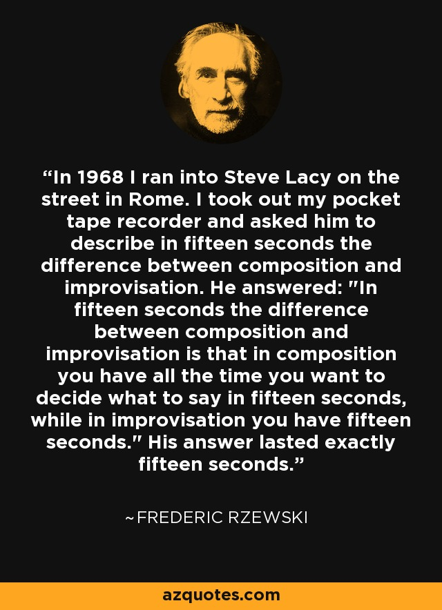 In 1968 I ran into Steve Lacy on the street in Rome. I took out my pocket tape recorder and asked him to describe in fifteen seconds the difference between composition and improvisation. He answered: