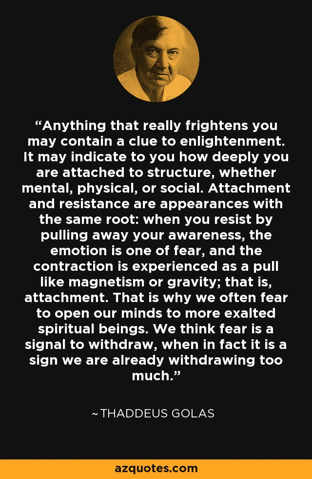 Anything that really frightens you may contain a clue to enlightenment. It may indicate to you how deeply you are attached to structure, whether mental, physical, or social. Attachment and resistance are appearances with the same root: when you resist by pulling away your awareness, the emotion is one of fear, and the contraction is experienced as a pull like magnetism or gravity; that is, attachment. That is why we often fear to open our minds to more exalted spiritual beings. We think fear is a signal to withdraw, when in fact it is a sign we are already withdrawing too much. - Thaddeus Golas