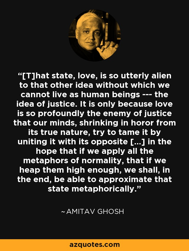 [T]hat state, love, is so utterly alien to that other idea without which we cannot live as human beings --- the idea of justice. It is only because love is so profoundly the enemy of justice that our minds, shrinking in horor from its true nature, try to tame it by uniting it with its opposite [...] in the hope that if we apply all the metaphors of normality, that if we heap them high enough, we shall, in the end, be able to approximate that state metaphorically. - Amitav Ghosh