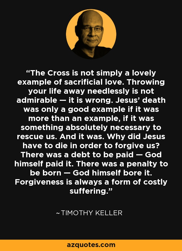 The Cross is not simply a lovely example of sacrificial love. Throwing your life away needlessly is not admirable — it is wrong. Jesus' death was only a good example if it was more than an example, if it was something absolutely necessary to rescue us. And it was. Why did Jesus have to die in order to forgive us? There was a debt to be paid — God himself paid it. There was a penalty to be born — God himself bore it. Forgiveness is always a form of costly suffering. - Timothy Keller