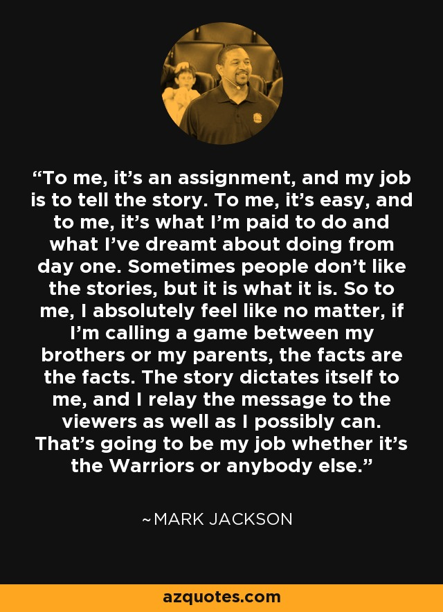 To me, it's an assignment, and my job is to tell the story. To me, it's easy, and to me, it's what I'm paid to do and what I've dreamt about doing from day one. Sometimes people don't like the stories, but it is what it is. So to me, I absolutely feel like no matter, if I'm calling a game between my brothers or my parents, the facts are the facts. The story dictates itself to me, and I relay the message to the viewers as well as I possibly can. That's going to be my job whether it's the Warriors or anybody else. - Mark Jackson
