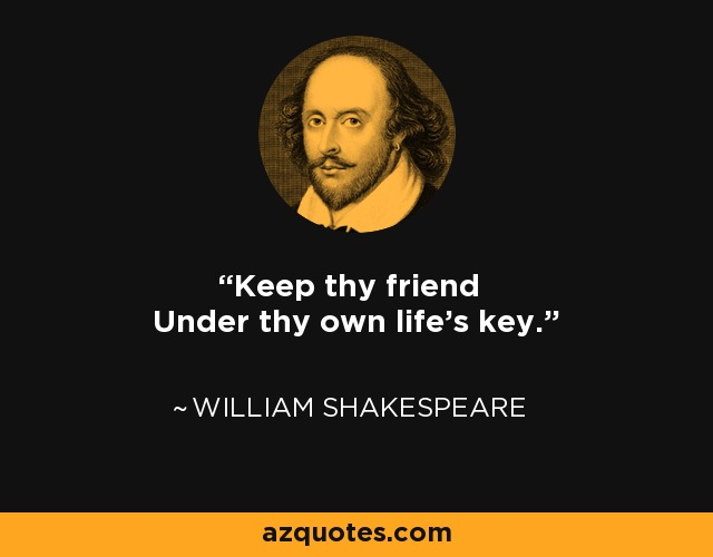 Keep thy friend Under thy own life's key. - William Shakespeare
