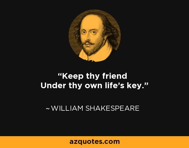 Keep thy friend Under thy own life's key. - William Shakespeare