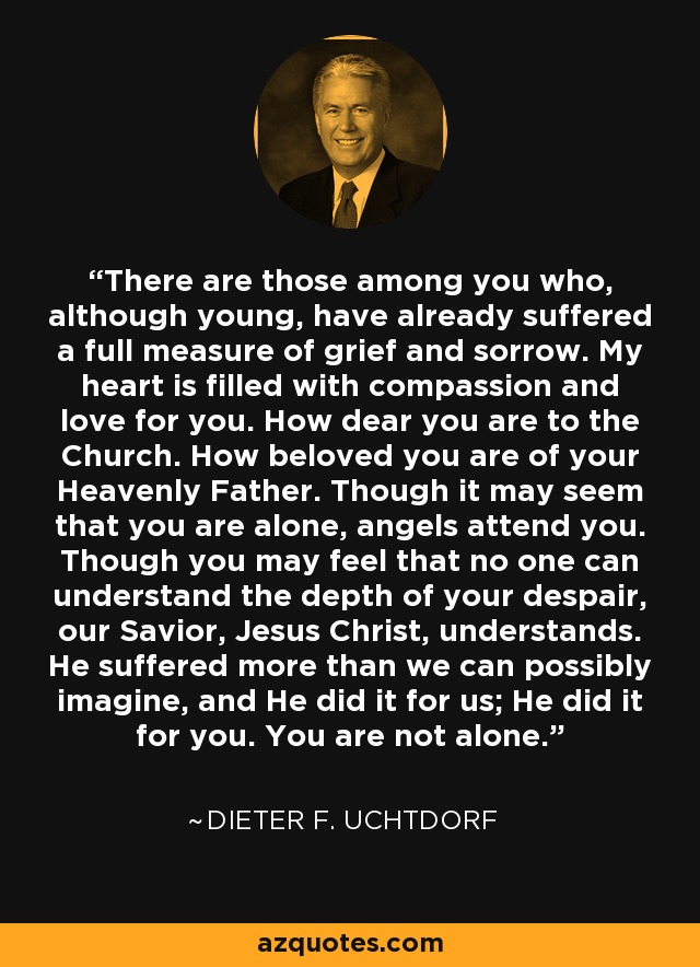 There are those among you who, although young, have already suffered a full measure of grief and sorrow. My heart is filled with compassion and love for you. How dear you are to the Church. How beloved you are of your Heavenly Father. Though it may seem that you are alone, angels attend you. Though you may feel that no one can understand the depth of your despair, our Savior, Jesus Christ, understands. He suffered more than we can possibly imagine, and He did it for us; He did it for you. You are not alone. - Dieter F. Uchtdorf